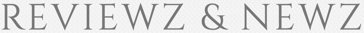 Reviewz and Newz